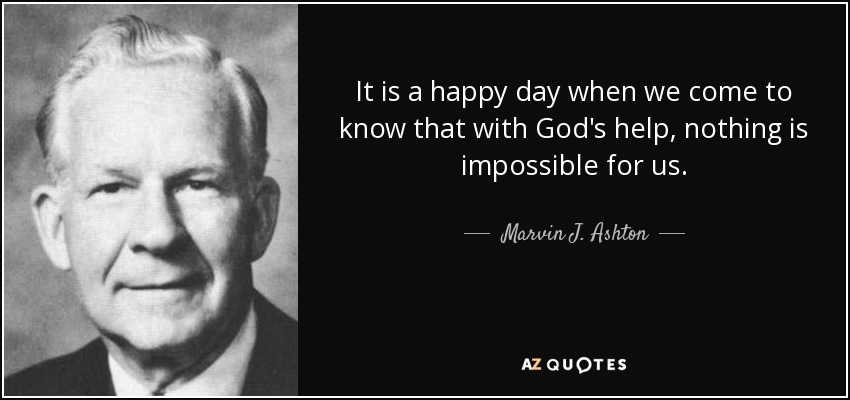 It is a happy day when we come to know that with God's help, nothing is impossible for us. - Marvin J. Ashton