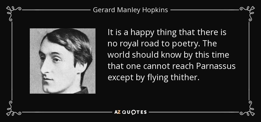 It is a happy thing that there is no royal road to poetry. The world should know by this time that one cannot reach Parnassus except by flying thither. - Gerard Manley Hopkins