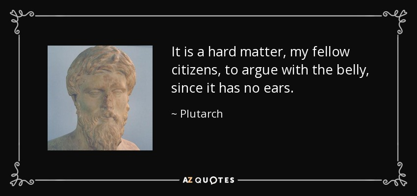 It is a hard matter, my fellow citizens, to argue with the belly, since it has no ears. - Plutarch