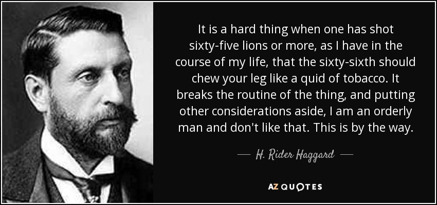 It is a hard thing when one has shot sixty-five lions or more, as I have in the course of my life, that the sixty-sixth should chew your leg like a quid of tobacco. It breaks the routine of the thing, and putting other considerations aside, I am an orderly man and don't like that. This is by the way. - H. Rider Haggard