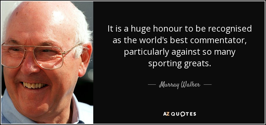 It is a huge honour to be recognised as the world's best commentator, particularly against so many sporting greats. - Murray Walker
