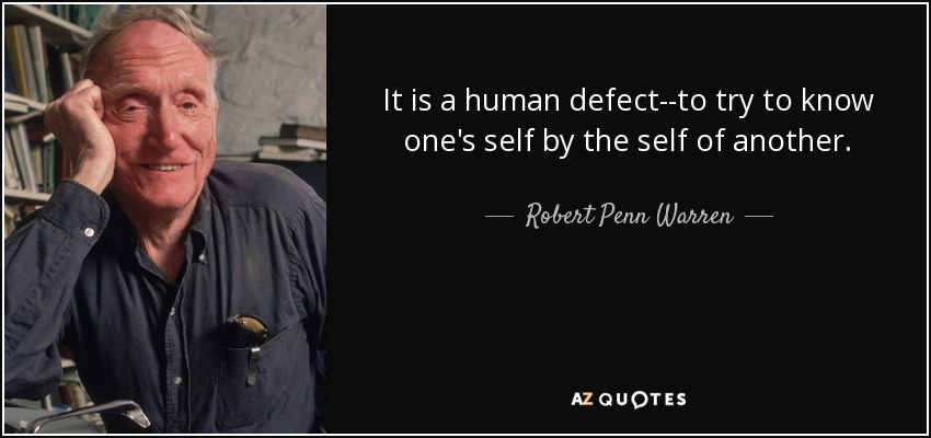 It is a human defect--to try to know one's self by the self of another. - Robert Penn Warren