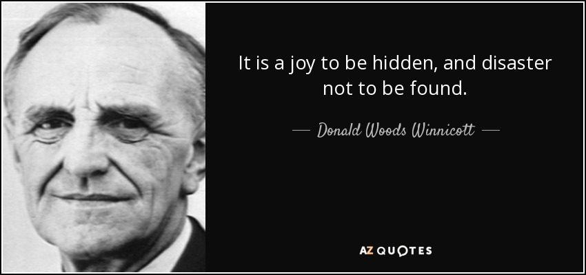 It is a joy to be hidden, and disaster not to be found. - Donald Woods Winnicott