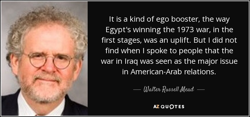 It is a kind of ego booster, the way Egypt's winning the 1973 war, in the first stages, was an uplift. But I did not find when I spoke to people that the war in Iraq was seen as the major issue in American-Arab relations. - Walter Russell Mead