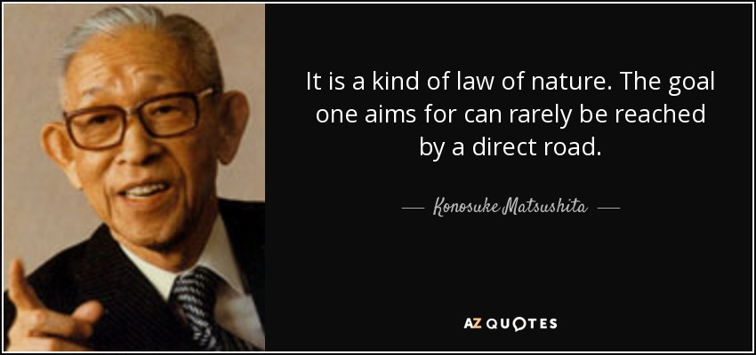 It is a kind of law of nature. The goal one aims for can rarely be reached by a direct road. - Konosuke Matsushita