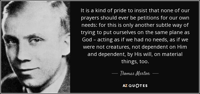 It is a kind of pride to insist that none of our prayers should ever be petitions for our own needs: for this is only another subtle way of trying to put ourselves on the same plane as God – acting as if we had no needs, as if we were not creatures, not dependent on Him and dependent, by His will, on material things, too. - Thomas Merton