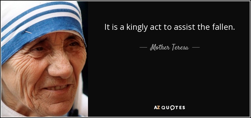 It is a kingly act to assist the fallen. - Mother Teresa