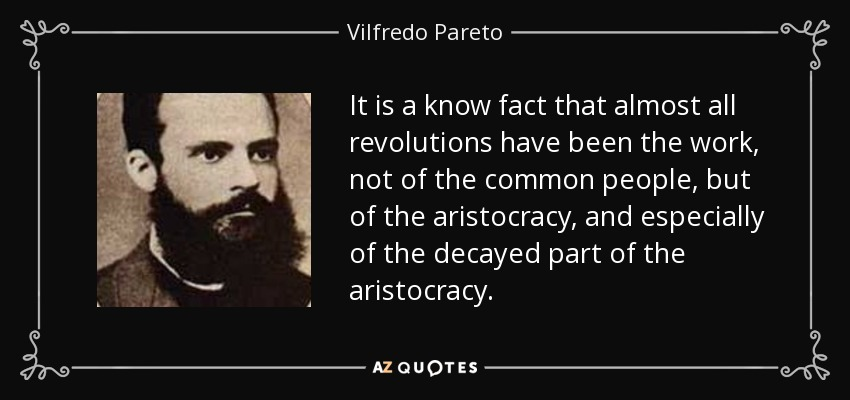 It is a know fact that almost all revolutions have been the work, not of the common people, but of the aristocracy, and especially of the decayed part of the aristocracy. - Vilfredo Pareto