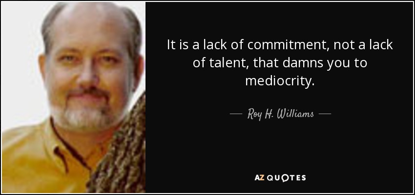 It is a lack of commitment, not a lack of talent, that damns you to mediocrity. - Roy H. Williams