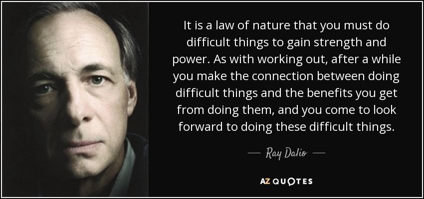 It is a law of nature that you must do difficult things to gain strength and power. As with working out, after a while you make the connection between doing difficult things and the benefits you get from doing them, and you come to look forward to doing these difficult things. - Ray Dalio