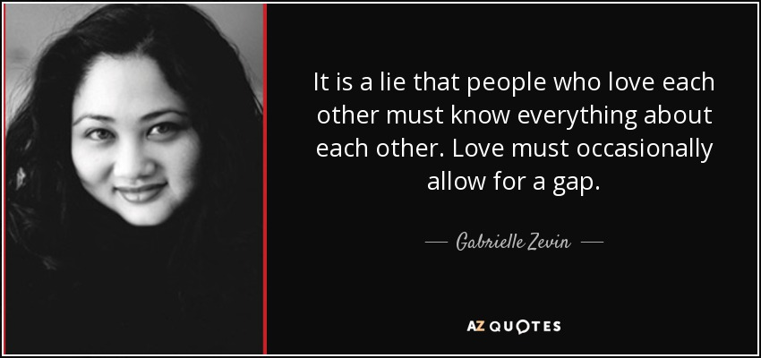 It is a lie that people who love each other must know everything about each other. Love must occasionally allow for a gap. - Gabrielle Zevin