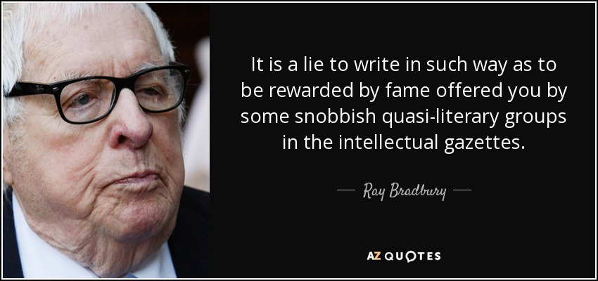 It is a lie to write in such way as to be rewarded by fame offered you by some snobbish quasi-literary groups in the intellectual gazettes. - Ray Bradbury