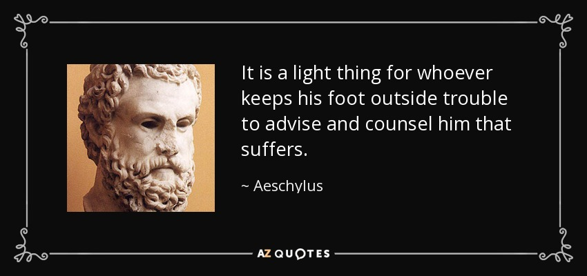 It is a light thing for whoever keeps his foot outside trouble to advise and counsel him that suffers. - Aeschylus