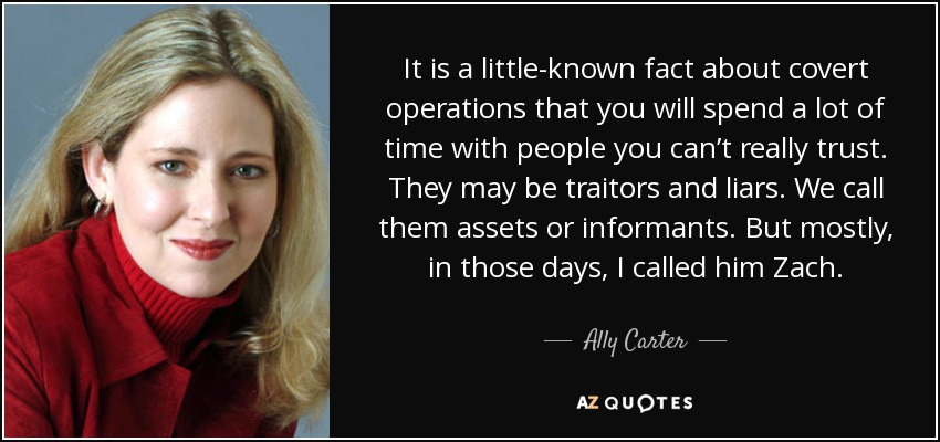 It is a little-known fact about covert operations that you will spend a lot of time with people you can't really trust. They may be traitors and liars. We call them assets or informants. But mostly, in those days, I called him Zach. - Ally Carter
