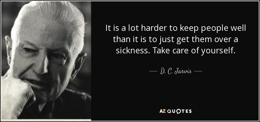 It is a lot harder to keep people well than it is to just get them over a sickness. Take care of yourself. - D. C. Jarvis