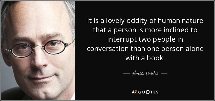 It is a lovely oddity of human nature that a person is more inclined to interrupt two people in conversation than one person alone with a book. - Amor Towles