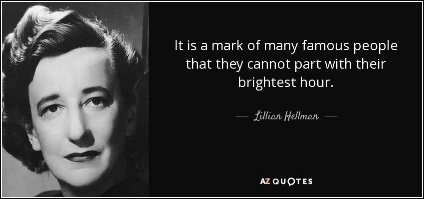 It is a mark of many famous people that they cannot part with their brightest hour. - Lillian Hellman