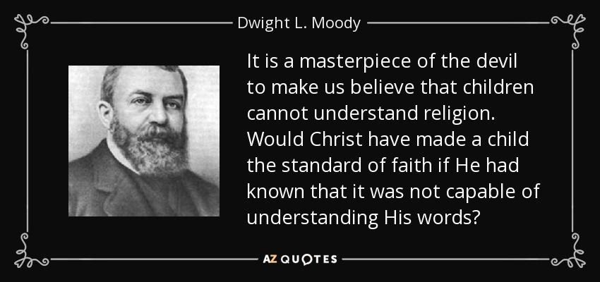 It is a masterpiece of the devil to make us believe that children cannot understand religion. Would Christ have made a child the standard of faith if He had known that it was not capable of understanding His words? - Dwight L. Moody