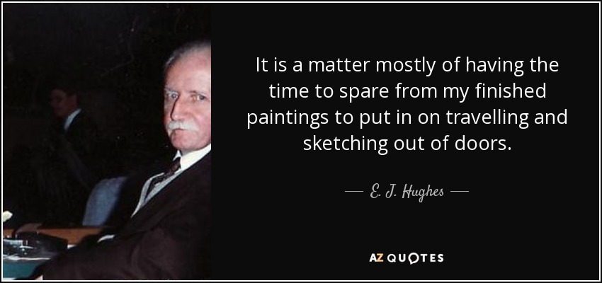 It is a matter mostly of having the time to spare from my finished paintings to put in on travelling and sketching out of doors. - E. J. Hughes