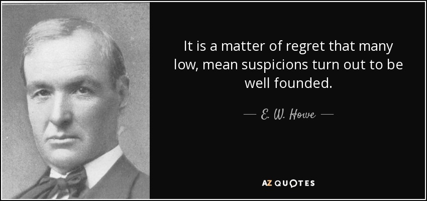It is a matter of regret that many low, mean suspicions turn out to be well founded. - E. W. Howe