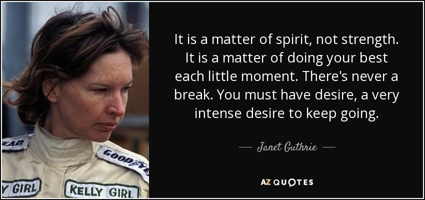 It is a matter of spirit, not strength. It is a matter of doing your best each little moment. There's never a break. You must have desire, a very intense desire to keep going. - Janet Guthrie