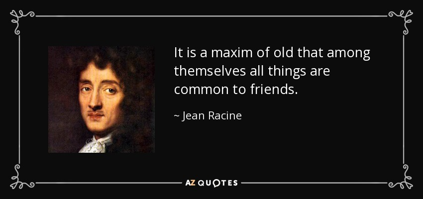 It is a maxim of old that among themselves all things are common to friends. - Jean Racine