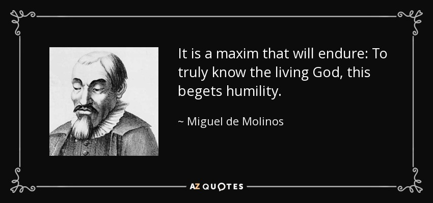 It is a maxim that will endure: To truly know the living God, this begets humility. - Miguel de Molinos