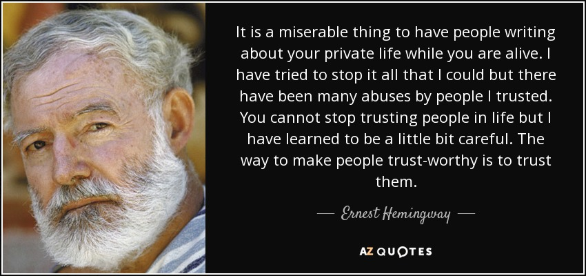 It is a miserable thing to have people writing about your private life while you are alive. I have tried to stop it all that I could but there have been many abuses by people I trusted. You cannot stop trusting people in life but I have learned to be a little bit careful. The way to make people trust-worthy is to trust them. - Ernest Hemingway