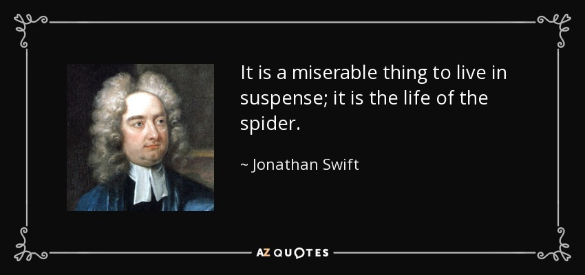 It is a miserable thing to live in suspense; it is the life of the spider. - Jonathan Swift
