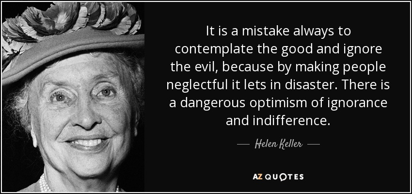 It is a mistake always to contemplate the good and ignore the evil, because by making people neglectful it lets in disaster. There is a dangerous optimism of ignorance and indifference. - Helen Keller