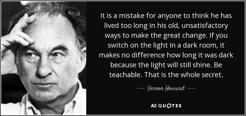 It is a mistake for anyone to think he has lived too long in his old, unsatisfactory ways to make the great change. If you switch on the light in a dark room, it makes no difference how long it was dark because the light will still shine. Be teachable. That is the whole secret. - Vernon Howard