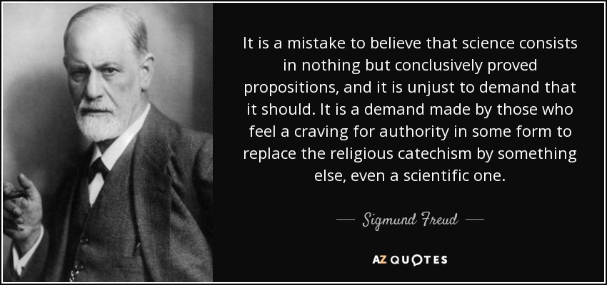 It is a mistake to believe that science consists in nothing but conclusively proved propositions, and it is unjust to demand that it should. It is a demand made by those who feel a craving for authority in some form to replace the religious catechism by something else, even a scientific one. - Sigmund Freud