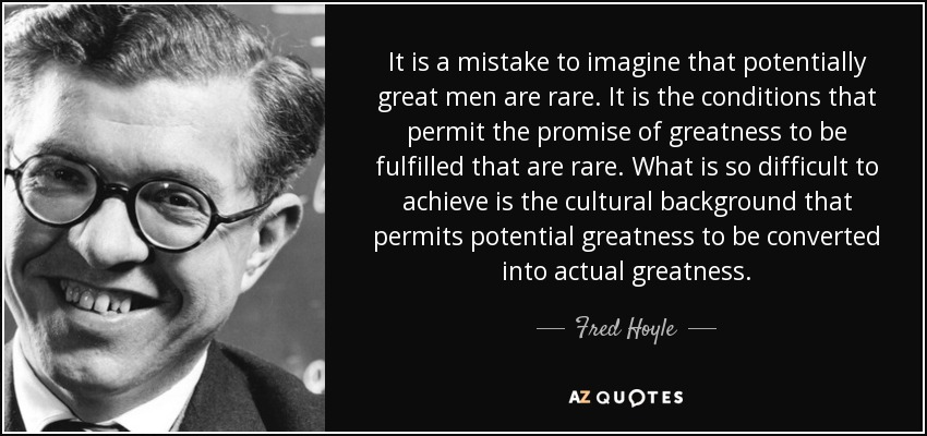 It is a mistake to imagine that potentially great men are rare. It is the conditions that permit the promise of greatness to be fulfilled that are rare. What is so difficult to achieve is the cultural background that permits potential greatness to be converted into actual greatness. - Fred Hoyle