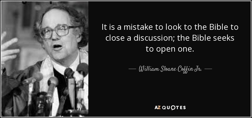 It is a mistake to look to the Bible to close a discussion; the Bible seeks to open one. - William Sloane Coffin