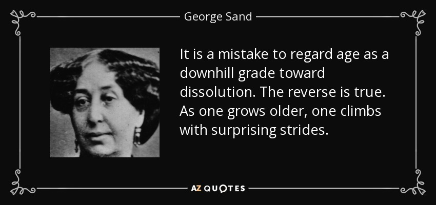 It is a mistake to regard age as a downhill grade toward dissolution. The reverse is true. As one grows older, one climbs with surprising strides. - George Sand