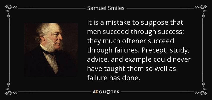 It is a mistake to suppose that men succeed through success; they much oftener succeed through failures. Precept, study, advice, and example could never have taught them so well as failure has done. - Samuel Smiles