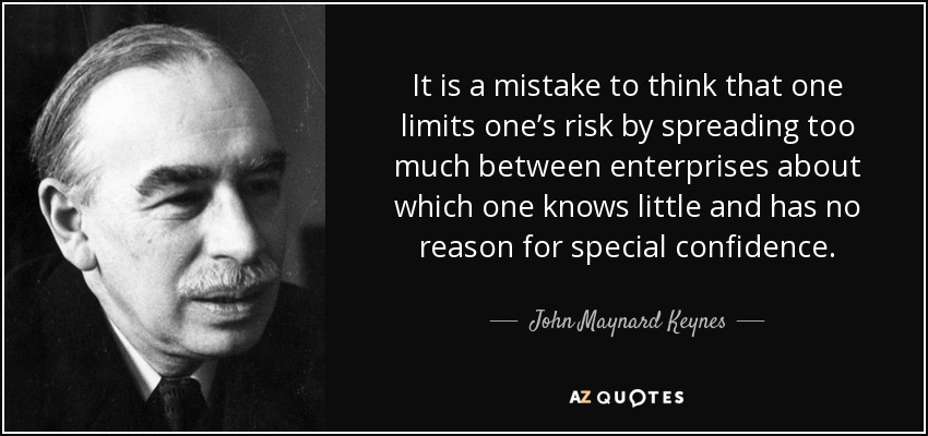 It is a mistake to think that one limits one's risk by spreading too much between enterprises about which one knows little and has no reason for special confidence. - John Maynard Keynes