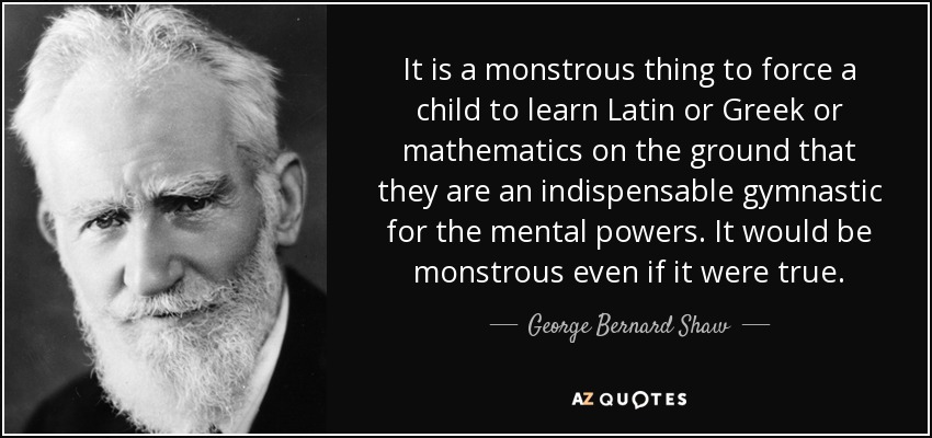 It is a monstrous thing to force a child to learn Latin or Greek or mathematics on the ground that they are an indispensable gymnastic for the mental powers. It would be monstrous even if it were true. - George Bernard Shaw
