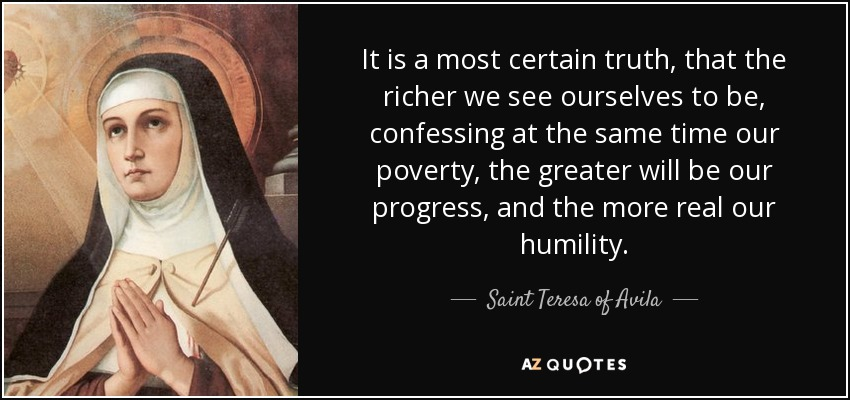 It is a most certain truth, that the richer we see ourselves to be, confessing at the same time our poverty, the greater will be our progress, and the more real our humility. - Teresa of Avila