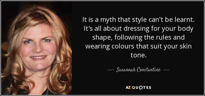 It is a myth that style can't be learnt. It's all about dressing for your body shape, following the rules and wearing colours that suit your skin tone. - Susannah Constantine