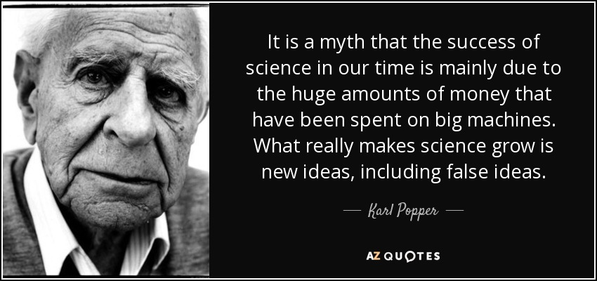 It is a myth that the success of science in our time is mainly due to the huge amounts of money that have been spent on big machines. What really makes science grow is new ideas, including false ideas. - Karl Popper