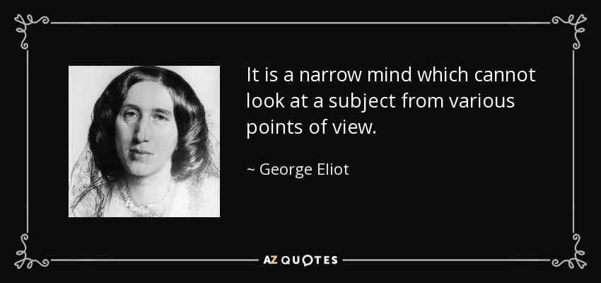 It is a narrow mind which cannot look at a subject from various points of view. - George Eliot