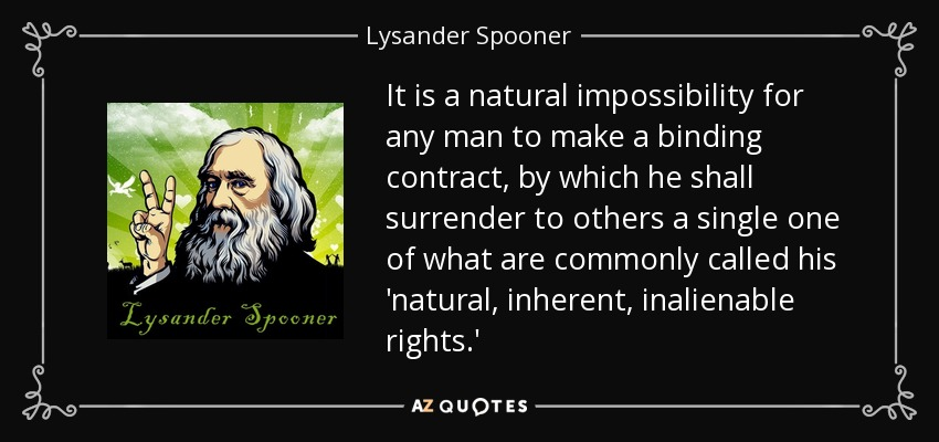 It is a natural impossibility for any man to make a binding contract, by which he shall surrender to others a single one of what are commonly called his 'natural, inherent, inalienable rights.' - Lysander Spooner