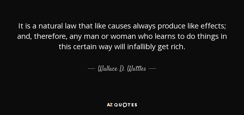 It is a natural law that like causes always produce like effects; and, therefore, any man or woman who learns to do things in this certain way will infallibly get rich. - Wallace D. Wattles