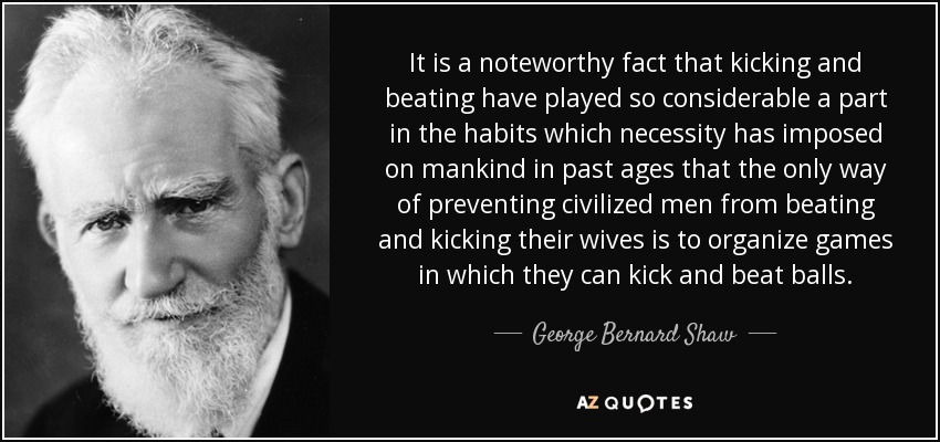 It is a noteworthy fact that kicking and beating have played so considerable a part in the habits which necessity has imposed on mankind in past ages that the only way of preventing civilized men from beating and kicking their wives is to organize games in which they can kick and beat balls. - George Bernard Shaw