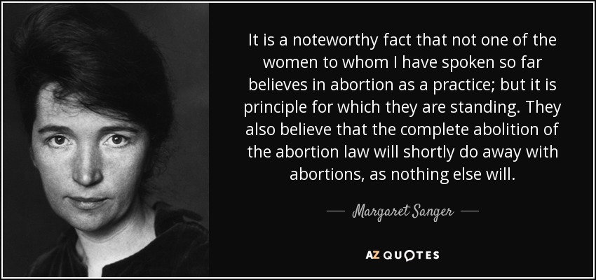 It is a noteworthy fact that not one of the women to whom I have spoken so far believes in abortion as a practice; but it is principle for which they are standing. They also believe that the complete abolition of the abortion law will shortly do away with abortions, as nothing else will. - Margaret Sanger