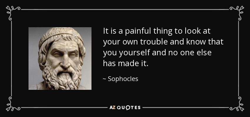 It is a painful thing to look at your own trouble and know that you yourself and no one else has made it. - Sophocles