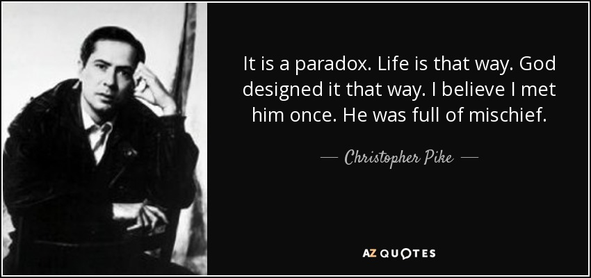 It is a paradox. Life is that way. God designed it that way. I believe I met him once. He was full of mischief. - Christopher Pike
