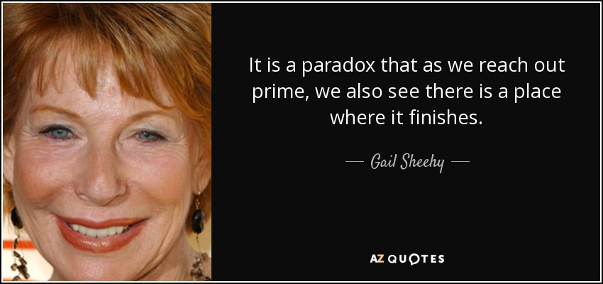 It is a paradox that as we reach out prime, we also see there is a place where it finishes. - Gail Sheehy