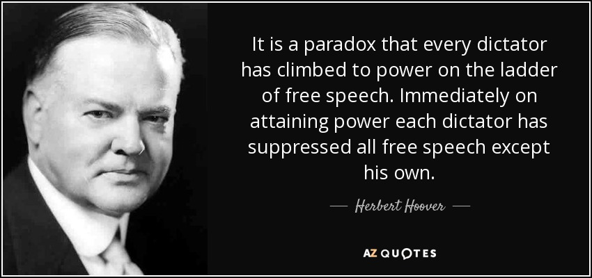 It is a paradox that every dictator has climbed to power on the ladder of free speech. Immediately on attaining power each dictator has suppressed all free speech except his own. - Herbert Hoover